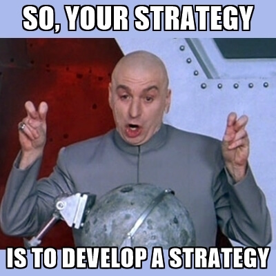 So your strategy is to develop a strategy meme